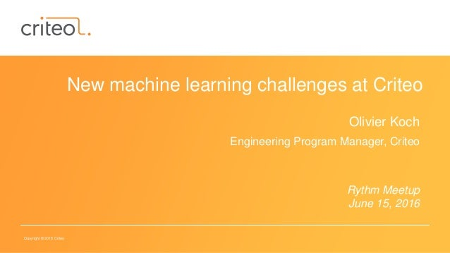 Copyright © 2015 Criteo New machine learning challenges at Criteo Olivier Koch Engineering Program Manager, Criteo Rythm M...