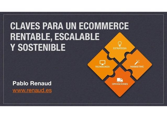 CLAVES PARA UN ECOMMERCE RENTABLE, ESCALABLE  Y SOSTENIBLE Pablo Renaud www.renaud.es