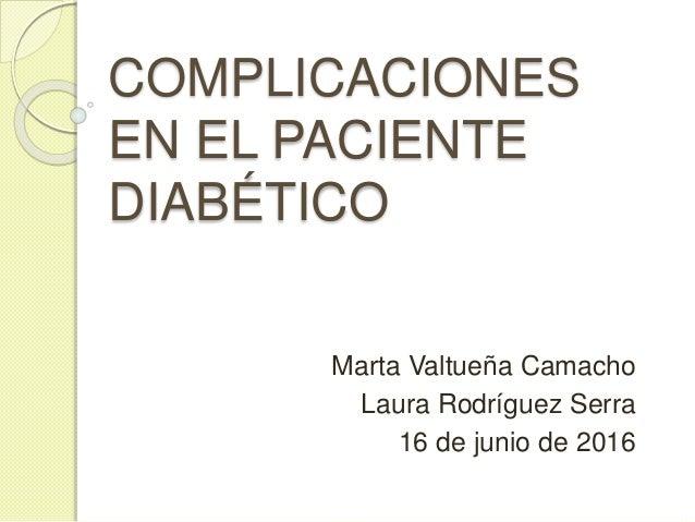 COMPLICACIONES EN EL PACIENTE DIABÉTICO Marta Valtueña Camacho Laura Rodríguez Serra 16 de junio de 2016
