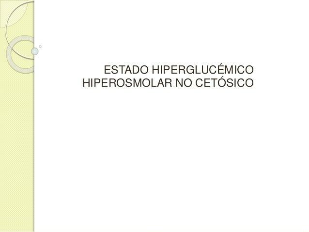 CONCEPTO  Es la complicación de la DM caracterizada por hiperglucemia severa, deshidratación, osmolaridad plasmática elev...
