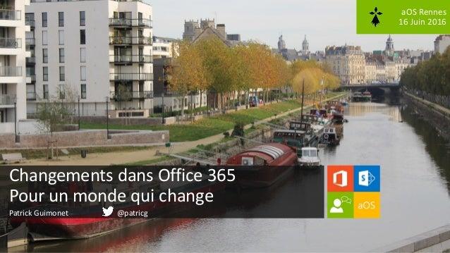 aOS Rennes 16 Juin 2016 Changements dans Office 365 Pour un monde qui change Patrick Guimonet @patricg