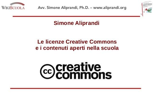 Avv. Simone Aliprandi, Ph.D. – www.aliprandi.org Simone Aliprandi Le licenze Creative Commons e i contenuti aperti nella s...