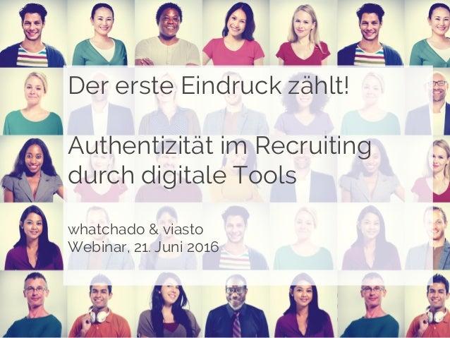 Der erste Eindruck zählt! Authentizität im Recruiting durch digitale Tools whatchado & viasto Webinar, 21. Juni 2016