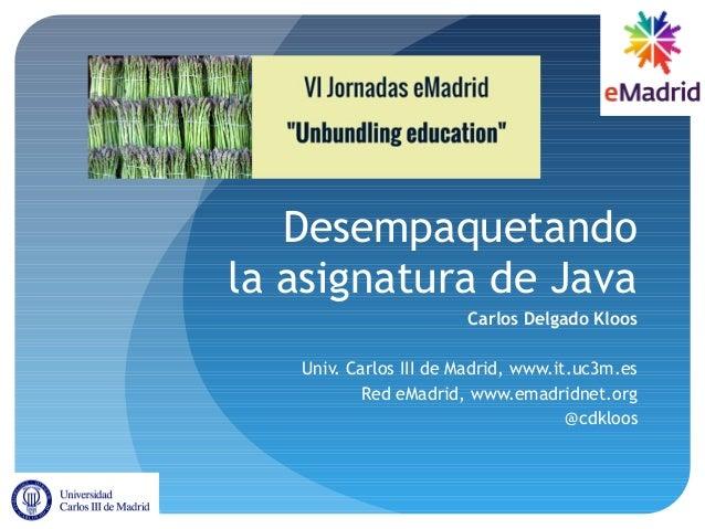 Desempaquetando la asignatura de Java Carlos Delgado Kloos Univ. Carlos III de Madrid, www.it.uc3m.es Red eMadrid, www.ema...