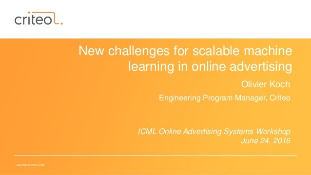 Copyright © 2015 Criteo New challenges for scalable machine learning in online advertising Olivier Koch Engineering Progra...