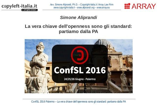 ConfSL 2016 Palermo – La vera chiave dell'openness sono gli standard: partiamo dalla PA Avv. Simone Aliprandi, Ph.D. – Cop...
