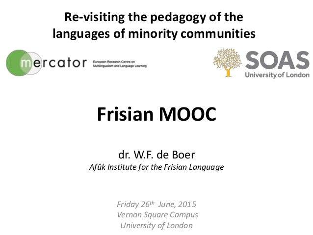 Frisian MOOC dr. W.F. de Boer Afûk Institute for the Frisian Language Friday 26th June, 2015 Vernon Square Campus Universi...