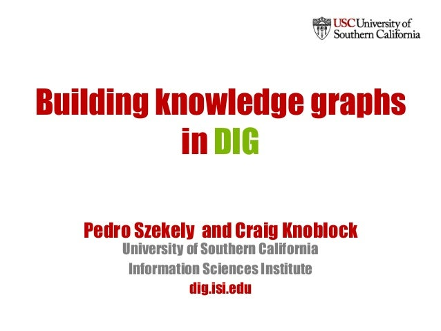 Building knowledge graphs in DIG Pedro Szekely and Craig Knoblock University of Southern California Information Sciences I...