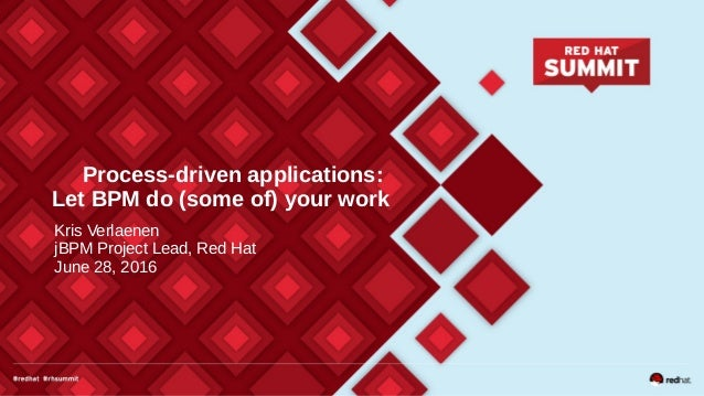 Process-driven applications: Let BPM do (some of) your work Kris Verlaenen jBPM Project Lead, Red Hat June 28, 2016