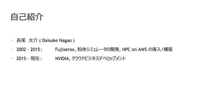 自己紹介 • 長尾 太介 ( Daisuke Nagao ) • 2002 – 2015: Fujixerox, 粉体シミュレータの開発, HPC on AWS の導入/構築 • 2015 - 現在 : NVIDIA, クラウドビジネスデベロッ...