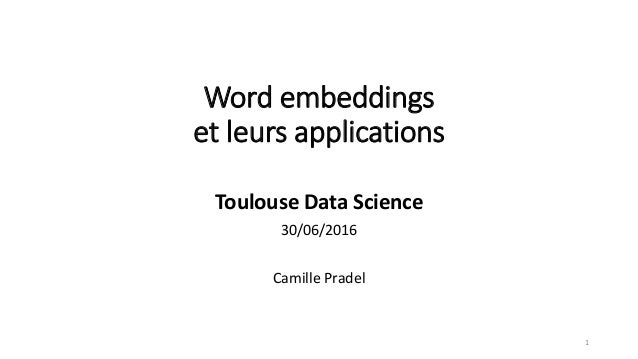 Word embeddings et leurs applications Toulouse Data Science 30/06/2016 Camille Pradel 1