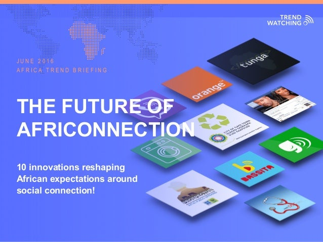 AFRICA TREND BRIEFING · JUNE 2016 | THE FUTURE OF AFRICONNECTION THE FUTURE OF AFRICONNECTION 10 innovations reshaping Afr...