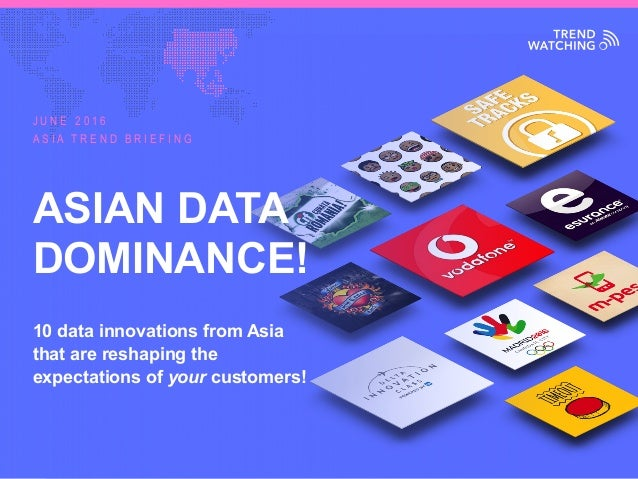 ASIA TREND BRIEFING · JUNE 2016 | ASIAN DATA DOMINANCE! ASIAN DATA DOMINANCE! 10 data innovations from Asia that are resha...
