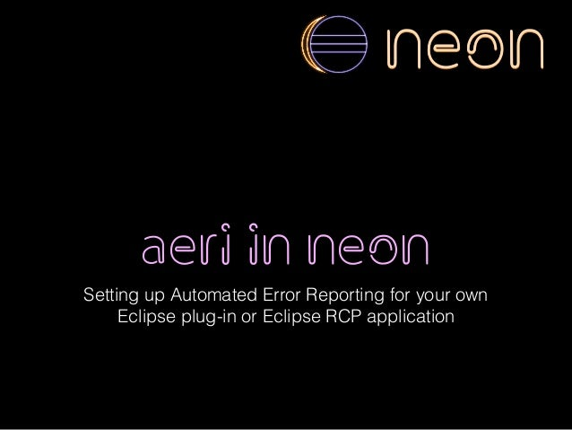 aeri in neon Setting up Automated Error Reporting for your own Eclipse plug-in or Eclipse RCP application neon