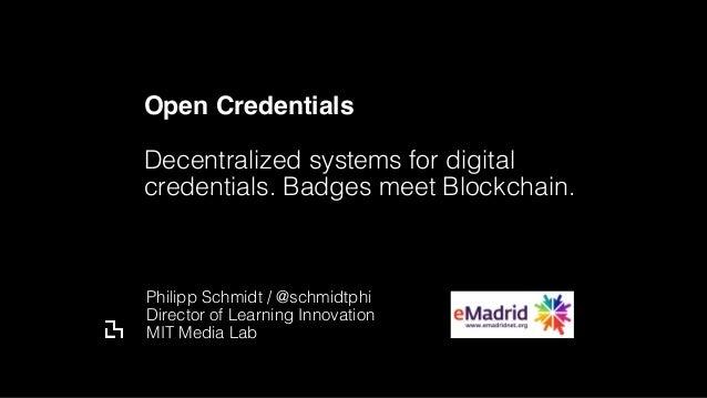 Open Credentials Decentralized systems for digital credentials. Badges meet Blockchain. Philipp Schmidt / @schmidtphi Dir...