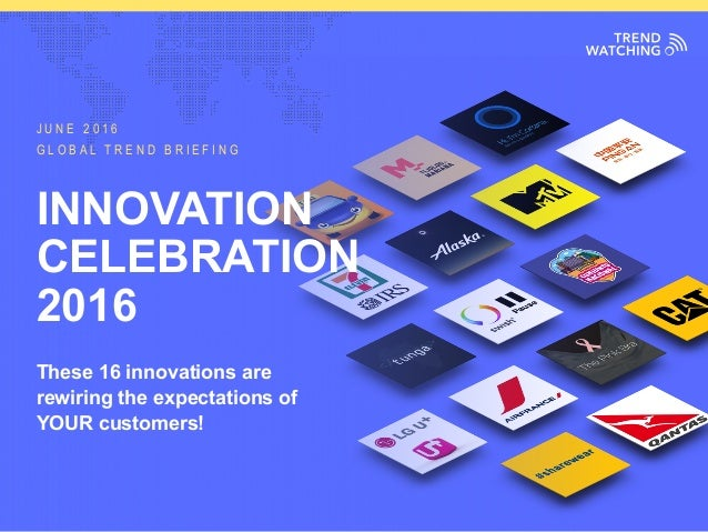 GLOBAL TREND BRIEFING · JUNE 2016 | INNOVATION CELEBRATION 2016 INNOVATION CELEBRATION 2016 These 16 innovations are rewir...