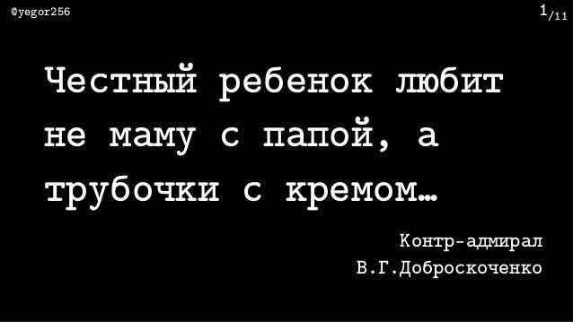 /11@yegor256 1 Честный ребенок любит не маму с папой, а трубочки с кремом… Контр-адмирал В.Г.Доброскоченко