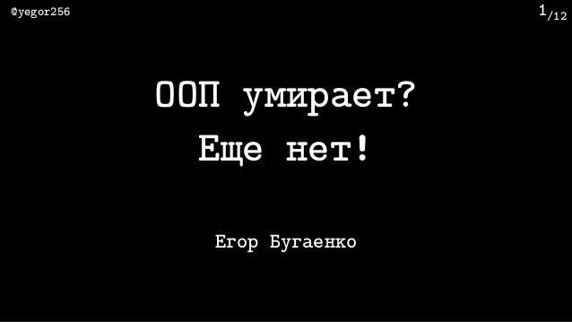 /12@yegor256 1 ООП умирает? Еще нет! Егор Бугаенко