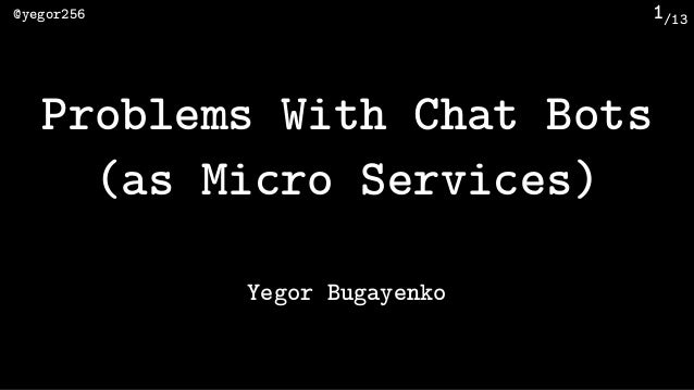 /13@yegor256 1 Problems With Chat Bots (as Micro Services) Yegor Bugayenko