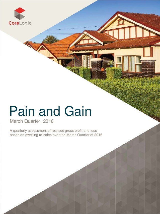 Pain and Gain March Quarter, 2016 A quarterly assessment of realised gross profit and loss based on dwelling re-sales over...