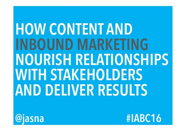 HOW CONTENT AND INBOUND MARKETING NOURISH RELATIONSHIPS WITH STAKEHOLDERS AND DELIVER RESULTS @jasna #IABC16