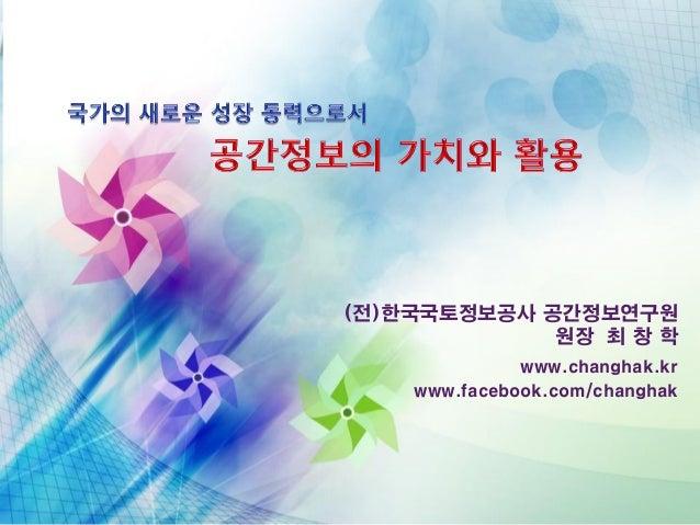 (전)한국국토정보공사 공간정보연구원 원장 최 창 학 www.changhak.kr www.facebook.com/changhak