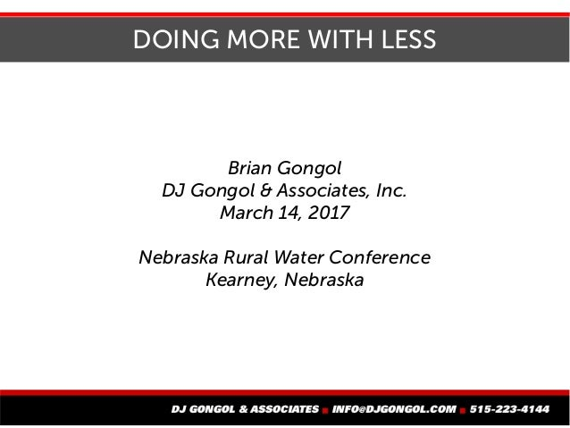 DOING MORE WITH LESS Brian Gongol DJ Gongol & Associates, Inc. March 14, 2017 Nebraska Rural Water Conference Kearney, Neb...