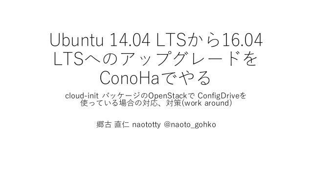 Ubuntu 14.04 LTSから16.04  LTSへのアップグレードを ConoHaでやる cloud-‑init パッケージのOpenStackで ConfigDriveを 使っている場合の対応、対策(work around) ...