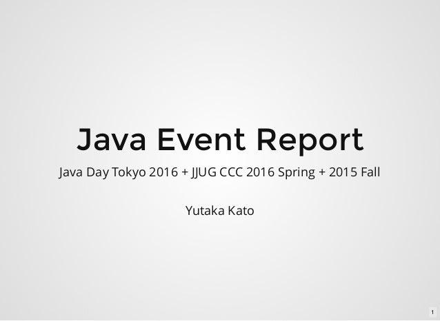 Java Event Report Java Day Tokyo 2016 + JJUG CCC 2016 Spring + 2015 Fall Yutaka Kato 1