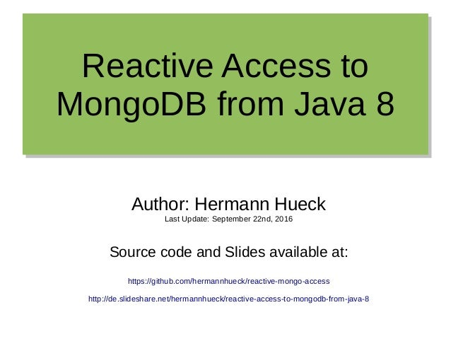 Reactive Access to MongoDB from Java 8 Reactive Access to MongoDB from Java 8 Author: Hermann Hueck Last Update: September...
