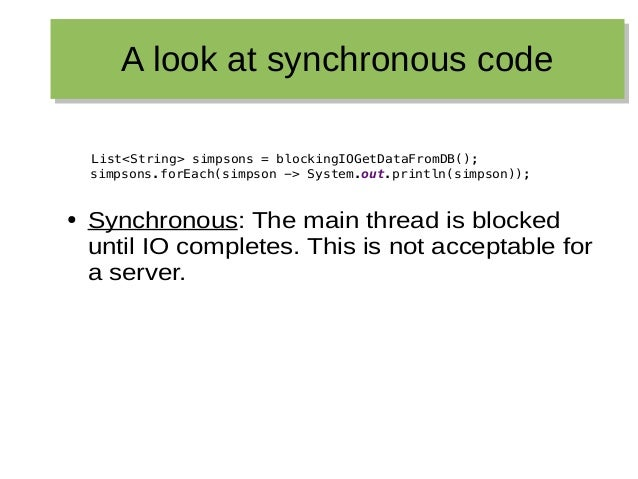 A look at synchronous codeA look at synchronous code List<String> simpsons = blockingIOGetDataFromDB(); simpsons.forEach(s...