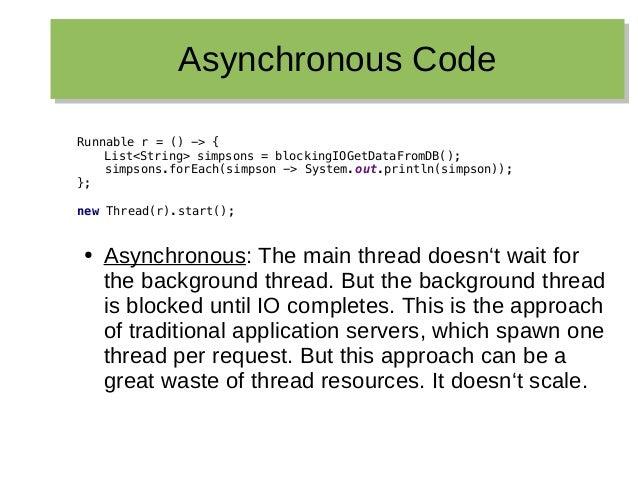 Asynchronous CodeAsynchronous Code Runnable r = () -> { List<String> simpsons = blockingIOGetDataFromDB(); simpsons.forEac...
