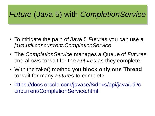 Future (Java 5) with CompletionServiceFuture (Java 5) with CompletionService ● To mitigate the pain of Java 5 Futures you ...