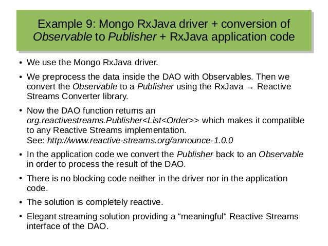 Example 9: Mongo RxJava driver + conversion of Observable to Publisher + RxJava application code Example 9: Mongo RxJava d...