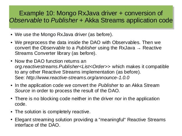 Example 10: Mongo RxJava driver + conversion of Observable to Publisher + Akka Streams application code Example 10: Mongo ...
