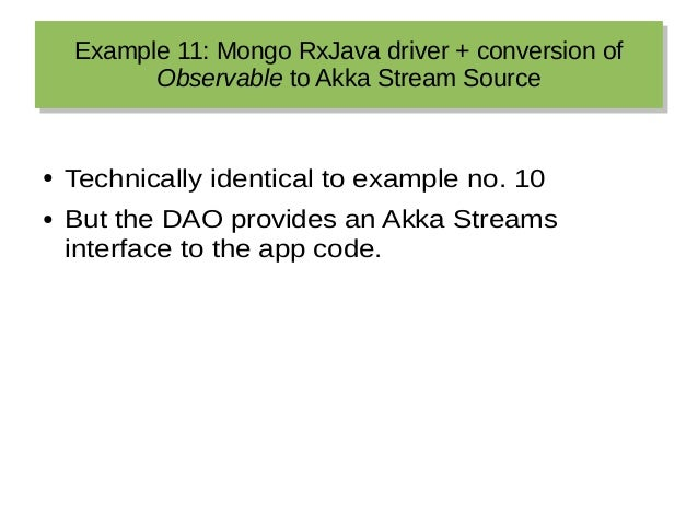 Example 11: Mongo RxJava driver + conversion of Observable to Akka Stream Source Example 11: Mongo RxJava driver + convers...