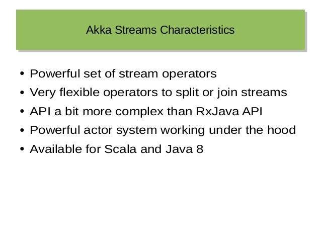 Akka Streams CharacteristicsAkka Streams Characteristics ● Powerful set of stream operators ● Very flexible operators to s...