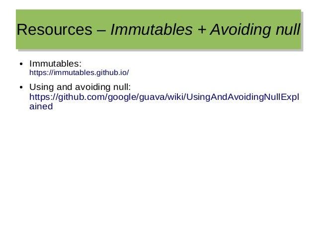 Resources – Immutables + Avoiding nullResources – Immutables + Avoiding null ● Immutables: https://immutables.github.io/ ●...