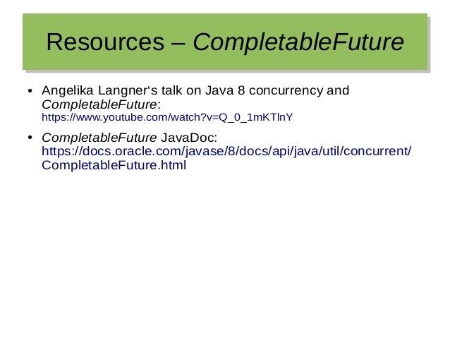 Resources – CompletableFutureResources – CompletableFuture ● Angelika Langner's talk on Java 8 concurrency and Completable...
