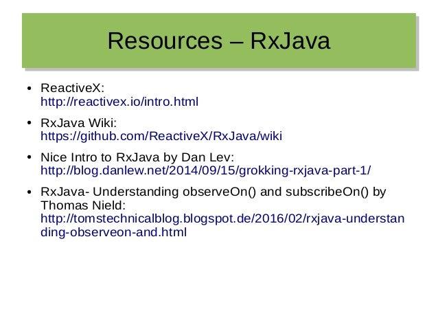 Resources – RxJavaResources – RxJava ● ReactiveX: http://reactivex.io/intro.html ● RxJava Wiki: https://github.com/Reactiv...
