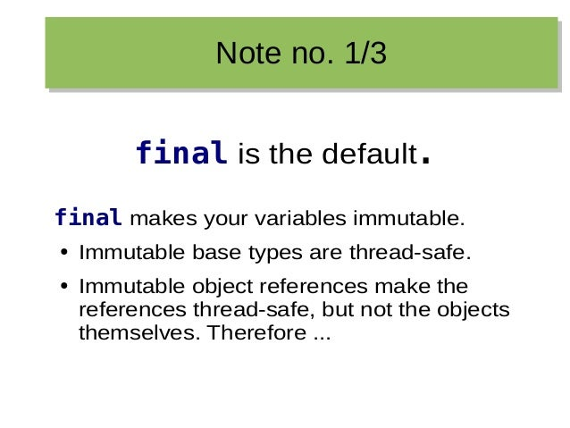 Note no. 1/3Note no. 1/3 final is the default. final makes your variables immutable. ● Immutable base types are thread-saf...