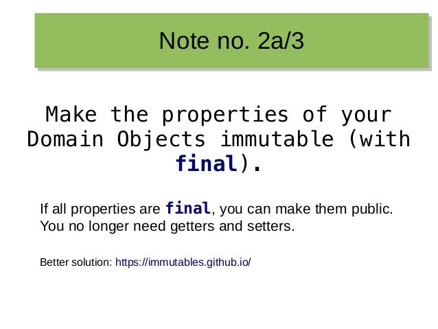 Note no. 2a/3Note no. 2a/3 Make the properties of your Domain Objects immutable (with final). If all properties are final,...