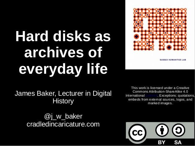 Hard disks as archives of everyday life James Baker, Lecturer in Digital History @j_w_baker cradledincaricature.com This w...