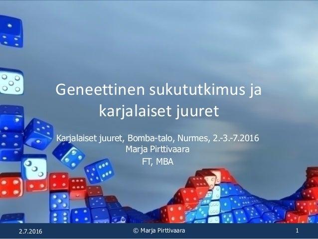 Geneettinen sukututkimus ja karjalaiset juuret Karjalaiset juuret, Bomba-talo, Nurmes, 2.-3.-7.2016 Marja Pirttivaara FT, ...