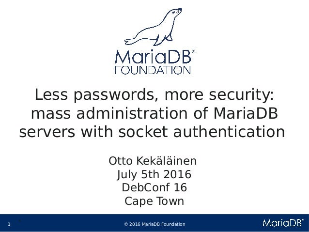 © 2016 MariaDB Foundation1 * * Less passwords, more security: mass administration of MariaDB servers with socket authentic...