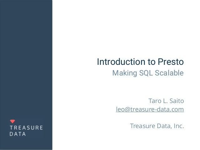 Introduction to Presto Making SQL Scalable Taro L. Saito leo@treasure-data.com Treasure Data, Inc.