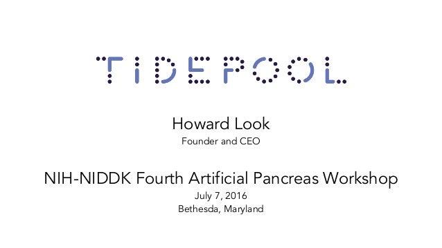 Howard Look Founder and CEO NIH-NIDDK Fourth Artificial Pancreas Workshop July 7, 2016 Bethesda, Maryland