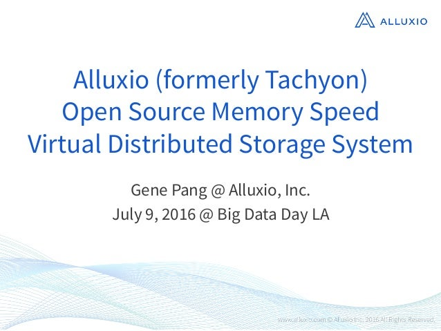 Alluxio (formerly Tachyon) Open Source Memory Speed Virtual Distributed Storage System Gene Pang @ Alluxio, Inc. July 9, 2...