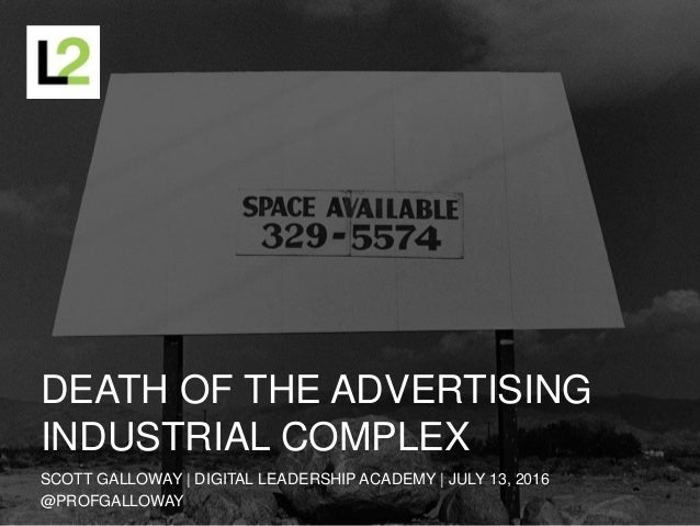 DEATH OF THE ADVERTISING INDUSTRIAL COMPLEX SCOTT GALLOWAY | DIGITAL LEADERSHIP ACADEMY | JULY 13, 2016 @PROFGALLOWAY