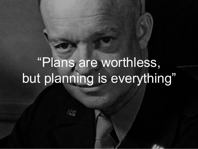 """""""Plans are worthless, but planning is everything"""""""